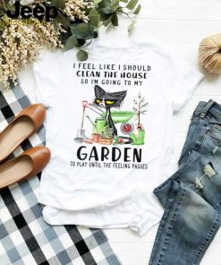 Cat I feel like i should clean the house so im going to my garden shirt