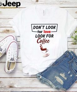 Dont look for love look for coffee shirt