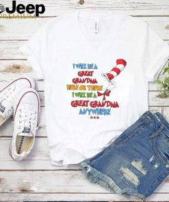 Dr seuss I will be a great grandma here or there I will be a great grandma anywhere shirt