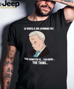 18 Wheels Are Spinning But The Hamster Is You Know The Thing T shirt