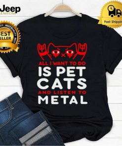 Cat All I Want To Do Is Pet Cats And Listen To Metal T shirt