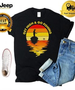 Get high and go fishing vintage shirt