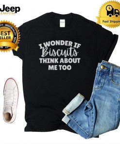 I Wonder If Biscuits Think About Me Too shirt