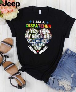 I am a dispatcher if you think my hands are full you should see my heart shirt
