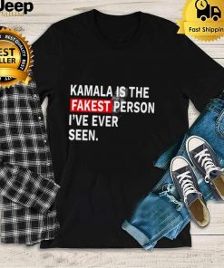 Kamala Harris is the fakest person Ive ever seen shirt