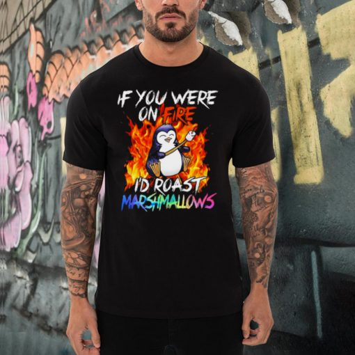 Penguin if you were on fire Id roast marshmallows shirt
