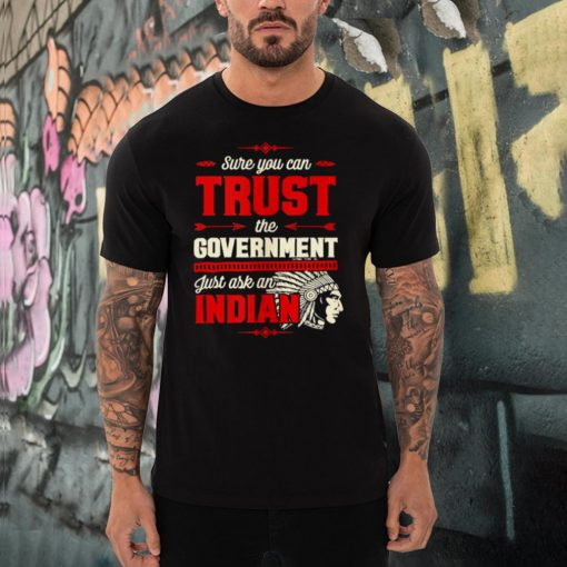 Sure You Can Trust The Government Just Ask An Indian T Shirt