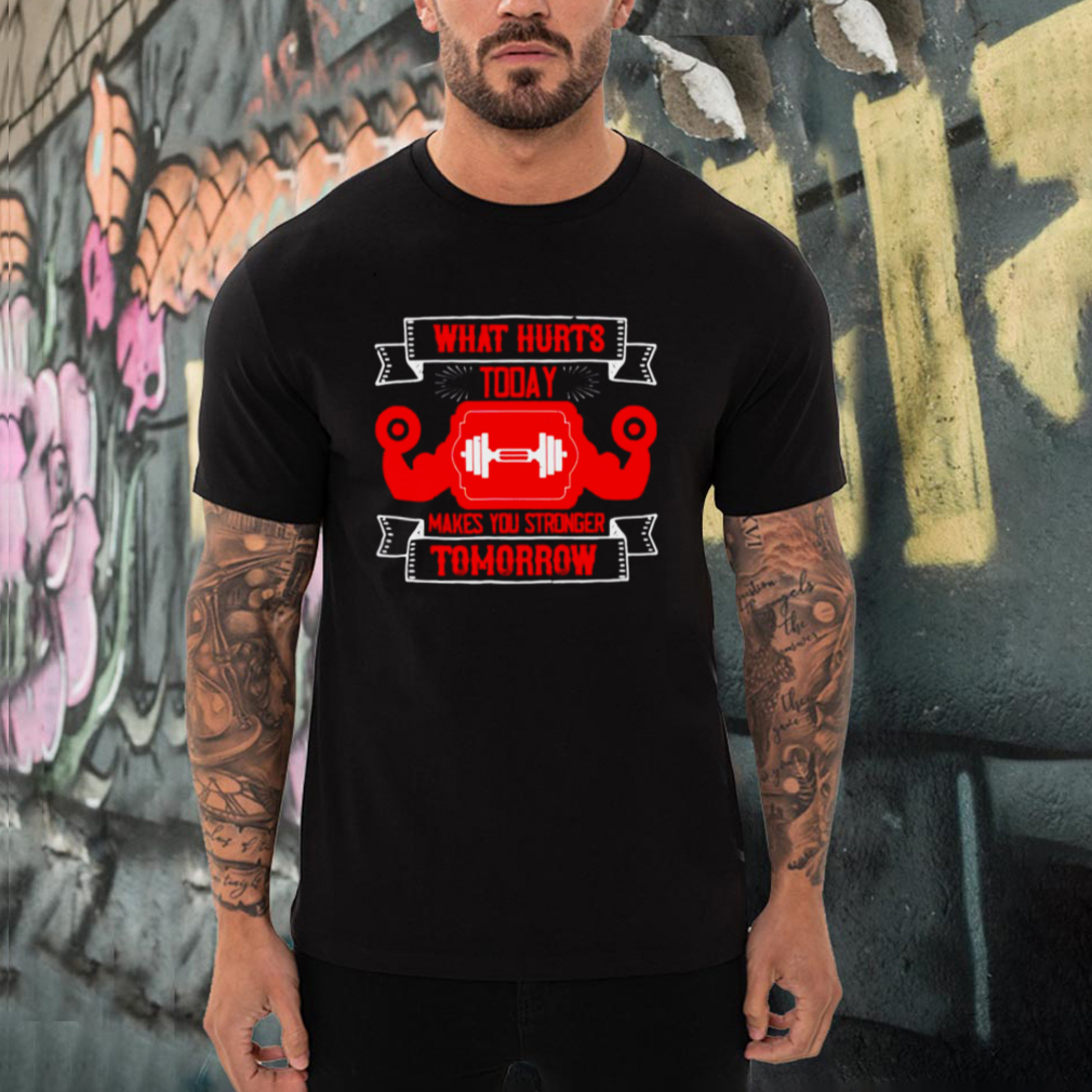 What hurts today makes you stronger Tomorrow shirt