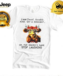 Cow I Am Sweet Lovable Kind Shy And Innocent Oh For Heavens Sake Stop Laughing T shirt