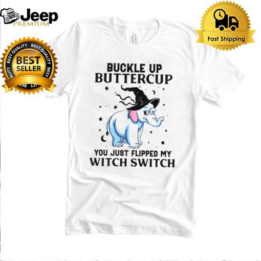 Elephant Buckle up buttercup you just flipped my witch switch shirt