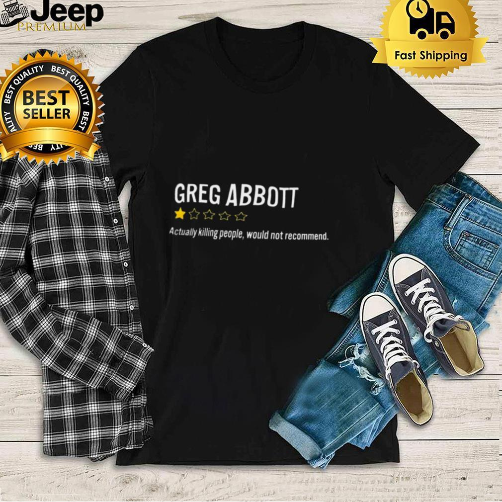 Greg Abbott Actually Killing People Would Not Recommend Shirt