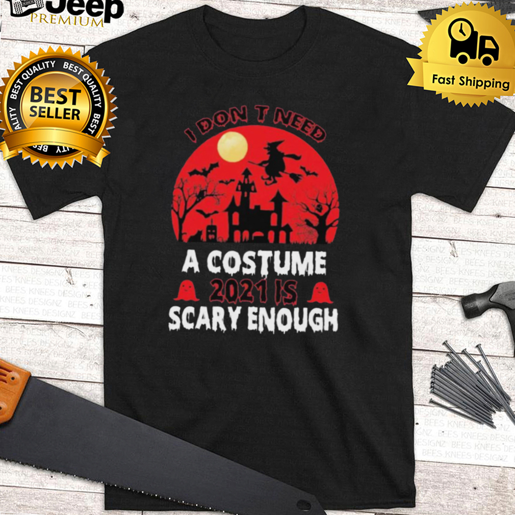 I Dont Need A Costume 2021 Is Scary Enough Halloween Shirt