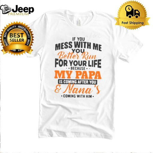 If You Mess With Me You Better Run For Your Life Because My Papa T shirt