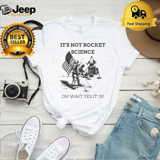 Its Not Rocket Science Oh Wait Yes It Is T shirt