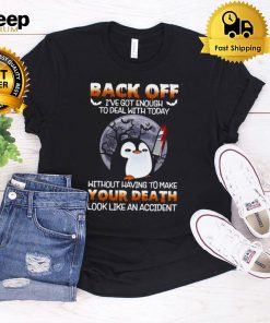 Penguin Knife back off Ive got enough to deal with today without having to make your death look like an accident Halloween shirt