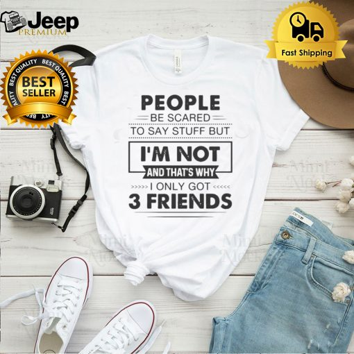 People Be Scared To Say Stuff But Im Not And Thats Why I Only Got 3 Friends T shirt