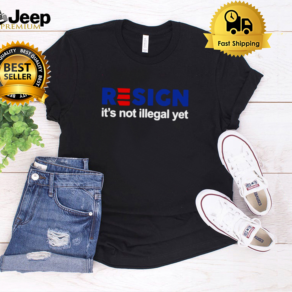 Resign Its Not Illegal Yet T shirt