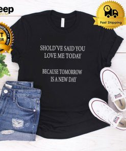 Shouldve Said You Loved Me Today Because Tomorrow Is A New Day T shirt