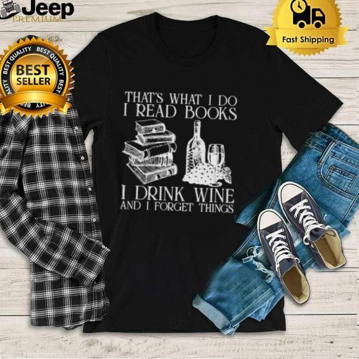Thats what i do i read books i drink wine and i forget thigns shirt