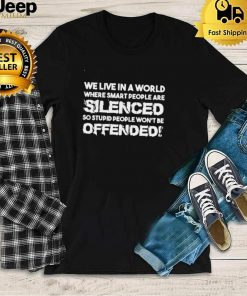 We live in a world where smart people are silenced so stupid people wont be offended shirt