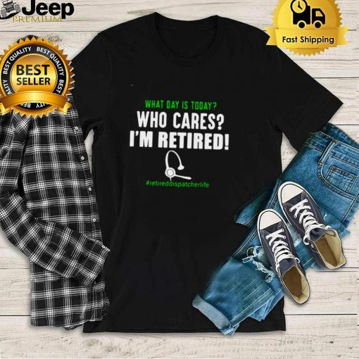 What Day Is Today Who Cares Im Retired Retiredteacherlife Shirt