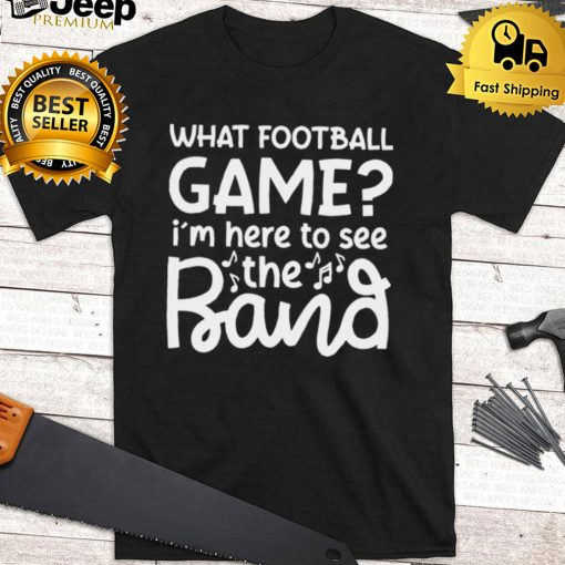 What Football Game Im Here To See The Marching Band Shirt