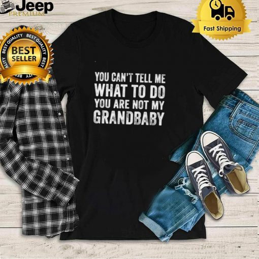 You Cant Tell Me What To Do Youre Not My Grandbaby T Shirt