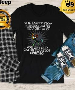 You Dont Stop Fishing Cause You Get Old You Get Old Cause You Stop Fishing T shirt