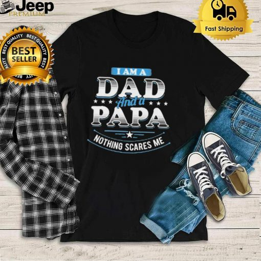 i am a dad and a papa nothing scares me shirt