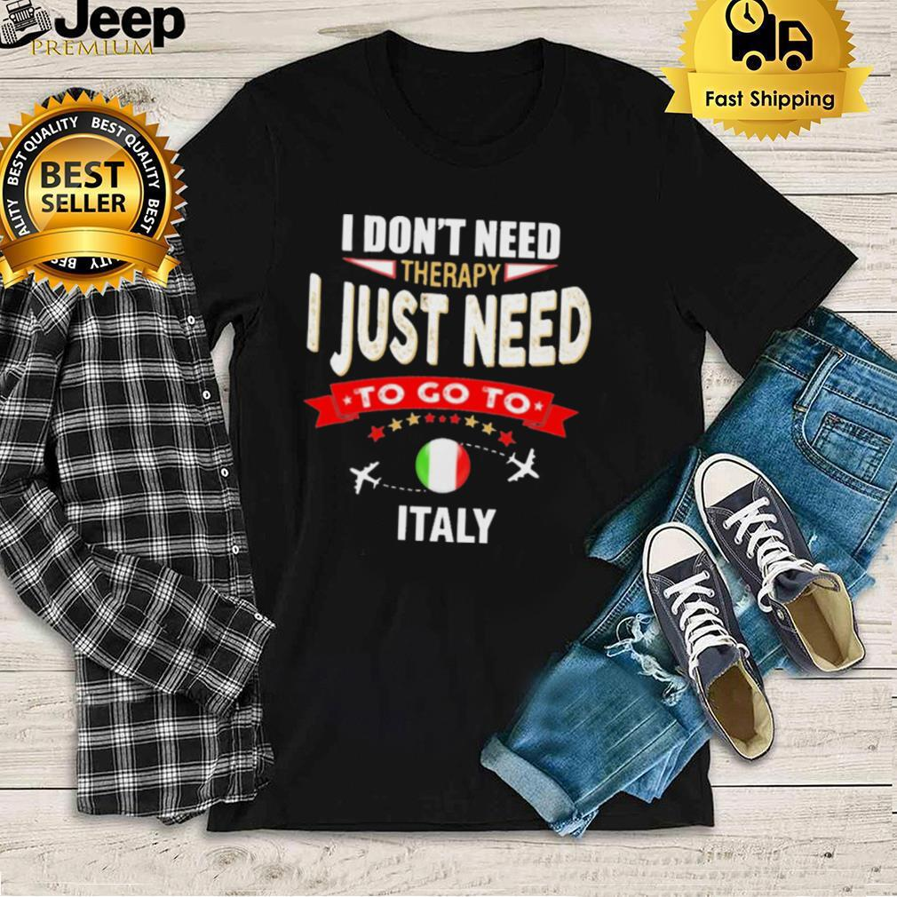 i dont next therapy I just need to go to Italy shirt