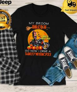 my broom broke have a great day so now I drive a harley motorcycle shirt
